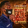 C Brain ft. Benjy - WHOLE SALE PRICE (Prod by; Kasapa)